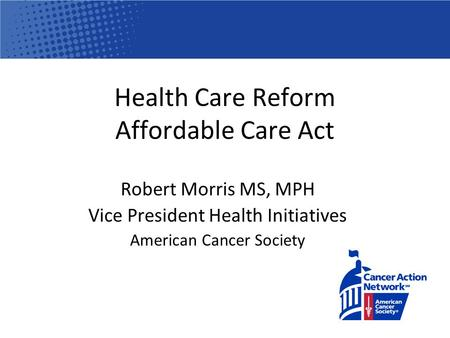 Health Care Reform Affordable Care Act Robert Morris MS, MPH Vice President Health Initiatives American Cancer Society.