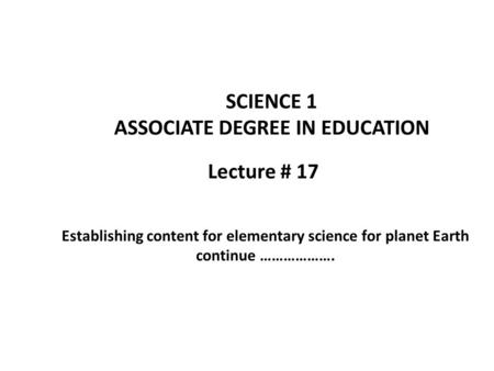 Lecture # 17 SCIENCE 1 ASSOCIATE DEGREE IN EDUCATION Establishing content for elementary science for planet Earth continue ……………….