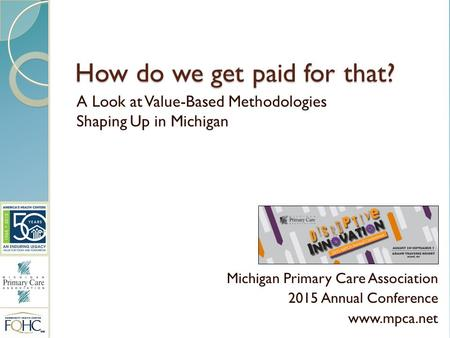 How do we get paid for that? A Look at Value-Based Methodologies Shaping Up in Michigan Michigan Primary Care Association 2015 Annual Conference www.mpca.net.