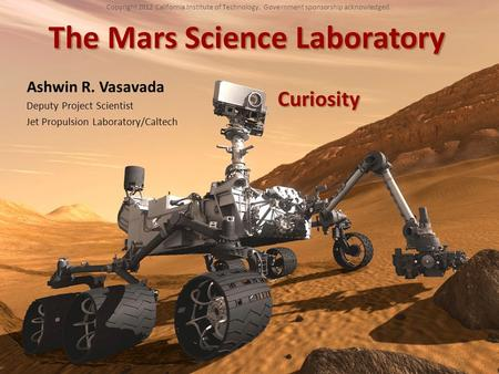 The Mars Science Laboratory Ashwin R. Vasavada Deputy Project Scientist Jet Propulsion Laboratory/Caltech Copyright 2012 California Institute of Technology.