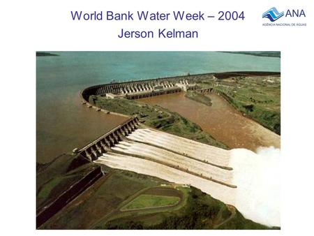 World Bank Water Week – 2004 Jerson Kelman. Hydroelectric power accounts for more than 90% of the total electric energy produced in Brazil.