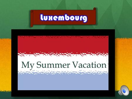 My Summer Vacation My Summer Vacation I went to Luxembourg. Its such a small country! In fact it's the smallest country in the world! There are three.