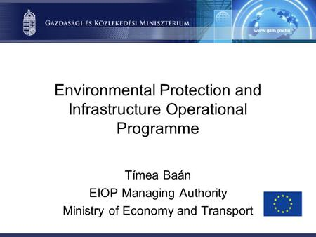 Environmental Protection and Infrastructure Operational Programme Tímea Baán EIOP Managing Authority Ministry of Economy and Transport.