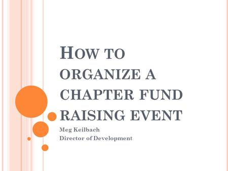 H OW TO ORGANIZE A CHAPTER FUND RAISING EVENT Meg Keilbach Director of Development.