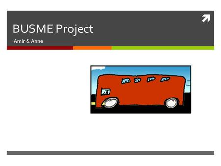  BUSME Project Amir & Anne. BACKGROUND: BUSINESS PLAN  An online application or website for intercity bus planning  The only site that allows bus operators.