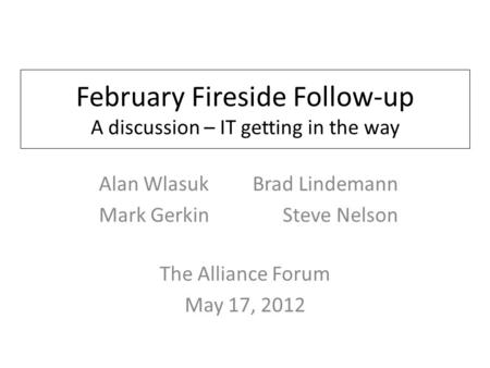 February Fireside Follow-up A discussion – IT getting in the way The Alliance Forum May 17, 2012 Alan Wlasuk Brad Lindemann Mark Gerkin Steve Nelson.