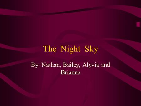 The Night Sky By: Nathan, Bailey, Alyvia and Brianna.