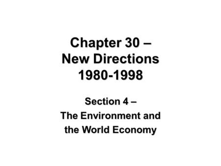 Chapter 30 – New Directions 1980-1998 Section 4 – The Environment and the World Economy.