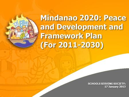 SCHOOLS SERVING SOCIETY: 17 January 2013 SCHOOLS SERVING SOCIETY: 17 January 2013 Mindanao 2020: Peace and Development and Framework Plan (For 2011-2030)