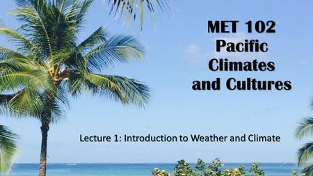 MET 102 Pacific Climates and Cultures Lecture 1: Introduction to Weather and Climate.