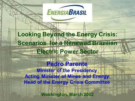Looking Beyond the Energy Crisis: Scenarios for a Renewed Brazilian Electric Power Sector Washington, March 2002 Pedro Parente Minister of the Presidency.