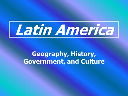 Latin America Geography, History, Government, and Culture.