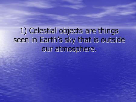 1) Celestial objects are things seen in Earth's sky that is outside our atmosphere.