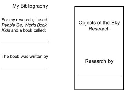 My Bibliography Objects of the Sky Research Research by ________________ For my research, I used Pebble Go, World Book Kids and a book called: ___________________.