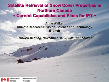 Satellite Retrieval of Snow Cover Properties in Northern Canada  Current Capabilities and Plans for IPY  Anne Walker Climate Research Division, Science.