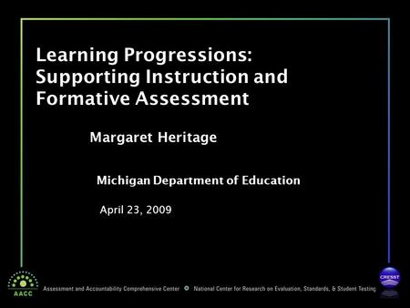 Michigan Department of Education April 23, 2009 Margaret Heritage Learning Progressions: Supporting Instruction and Formative Assessment.