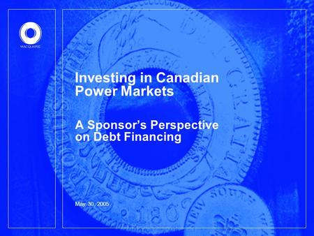 May 30, 2005 Investing in Canadian Power Markets A Sponsor's Perspective on Debt Financing.