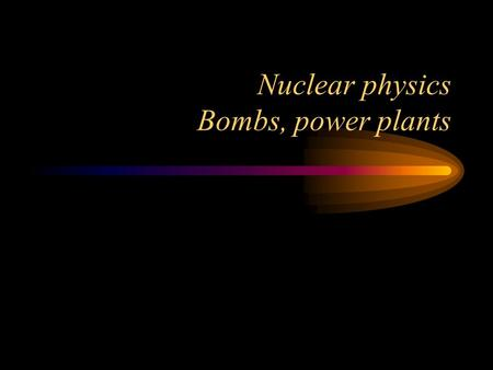 Nuclear physics Bombs, power plants. Radioactive decay Requires a metastable nucleus, such as 238 U.