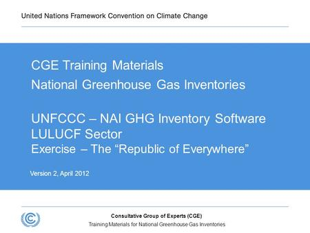 Training Materials for National Greenhouse Gas Inventories Consultative Group of Experts (CGE) UNFCCC – NAI GHG Inventory Software LULUCF Sector Exercise.