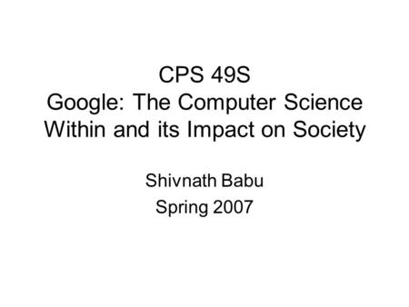 CPS 49S Google: The Computer Science Within and its Impact on Society Shivnath Babu Spring 2007.