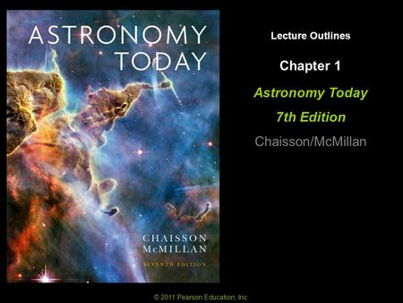 © 2011 Pearson Education, Inc. Lecture Outlines Chapter 1 Astronomy Today 7th Edition Chaisson/McMillan.