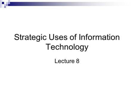 Strategic Uses of Information Technology Lecture 8.