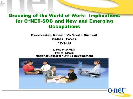 1 Greening of the World of Work: Implications for O*NET-SOC and New and Emerging <strong>Occupations</strong> Recovering America's Youth Summit Dallas, Texas 12-1-09 David.