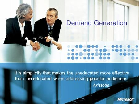 1 Demand Generation It is simplicity that makes the uneducated more effective than the educated when addressing popular audiences. Aristotle.