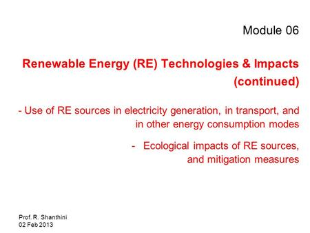 Prof. R. Shanthini 02 Feb 2013 Module 06 Renewable Energy (RE) Technologies & Impacts (continued) - Use of RE sources in electricity generation, in transport,