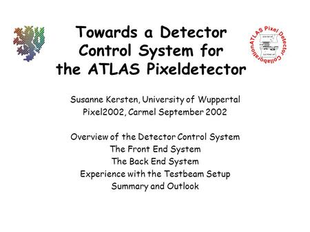 Towards a Detector Control System for the ATLAS Pixeldetector Susanne Kersten, University of Wuppertal Pixel2002, Carmel September 2002 Overview of the.