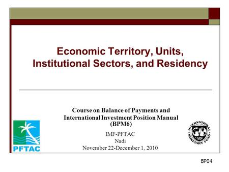 Economic Territory, Units, Institutional Sectors, and Residency Course on Balance of Payments and International Investment Position Manual (BPM6) IMF-PFTAC.