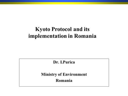 Dr. I.Purica Ministry of Environment Romania Kyoto Protocol and its implementation in Romania.