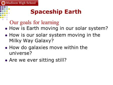 Spaceship Earth How is Earth moving in our solar system? How is our solar system moving in the Milky Way Galaxy? How do galaxies move within the universe?