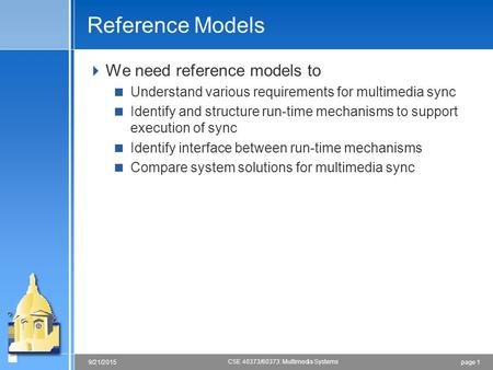 Page 19/21/2015 CSE 40373/60373: Multimedia Systems Reference Models  We need reference models to  Understand various requirements for multimedia sync.
