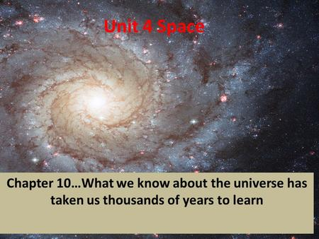 Unit 4 Space Chapter 10…What we know about the universe has taken us thousands of years to learn.