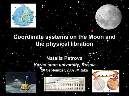 Coordinate systems on the Moon and the physical libration Natalia Petrova Kazan state university, Russia 20 September, 2007, Mitaka.