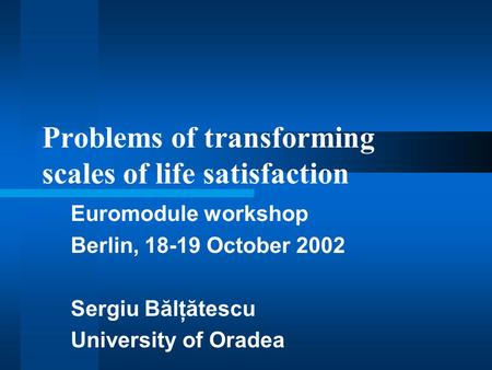 Problems of transforming scales of life satisfaction Euromodule workshop Berlin, 18-19 October 2002 Sergiu Bălţătescu University of Oradea.