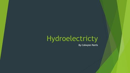 Hydroelectricty By Colwynn Parris. What is Hydroelectricity?  Hydroelectricity is the term referring to electricity generated by hydropower; the production.