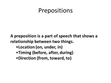 Prepositions A preposition is a part of speech that shows a relationship between two things. Location (on, under, in) Timing (before, after, during) Direction.