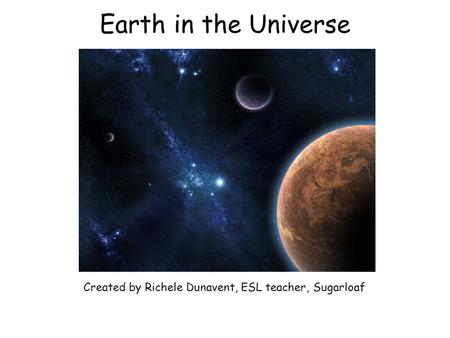 Earth in the Universe Created by Richele Dunavent, ESL teacher, Sugarloaf.