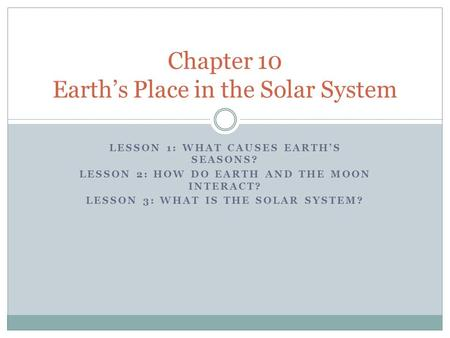 LESSON 1: WHAT CAUSES EARTH'S SEASONS? LESSON 2: HOW DO EARTH AND THE MOON INTERACT? LESSON 3: WHAT IS THE SOLAR SYSTEM? Chapter 10 Earth's Place in the.