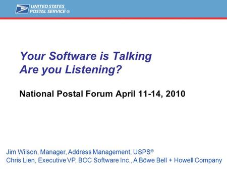 Your Software is Talking Are you Listening? National Postal Forum April 11-14, 2010 Jim Wilson, Manager, Address Management, USPS ® Chris Lien, Executive.