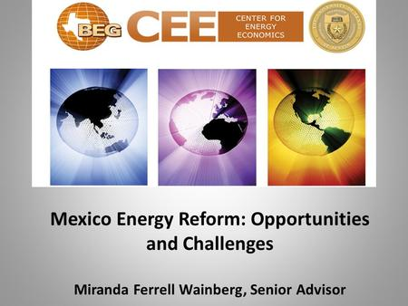 Mexico Energy Reform: Opportunities and Challenges Miranda Ferrell Wainberg, Senior Advisor.