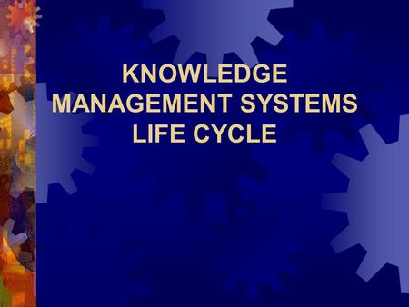 KNOWLEDGE MANAGEMENT SYSTEMS LIFE CYCLE 2 CHALLENGES IN BUILDING KM SYSTEMS  Culture — getting people to share knowledge  Knowledge evaluation — assessing.
