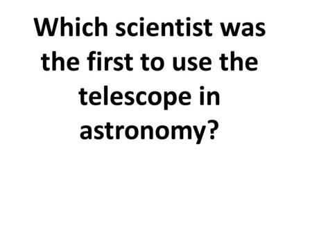 Which scientist was the first to use the telescope in astronomy?
