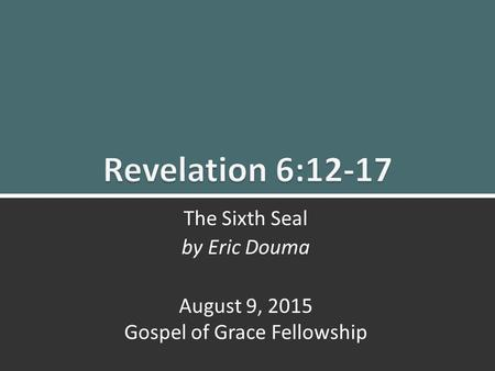 Revelation 6:12-17 The Sixth Seal1 The Sixth Seal by Eric Douma August 9, 2015 Gospel of Grace Fellowship.