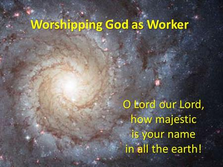 O Lord our Lord, how majestic is your name in all the earth! Worshipping God as Worker.