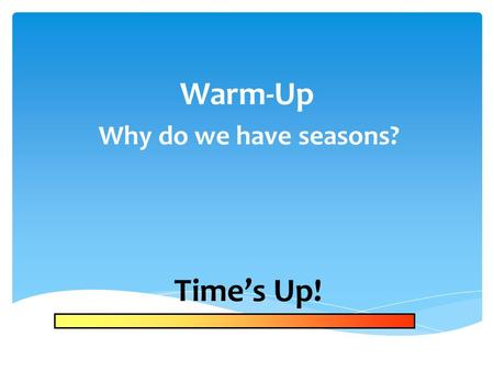 Warm-Up Why do we have seasons? Time's Up! Sky Time Review.