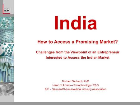 How to Access a Promising Market? Challenges from the Viewpoint of an Entrepreneur Interested to Access the Indian Market Norbert Gerbsch, PhD Head of.