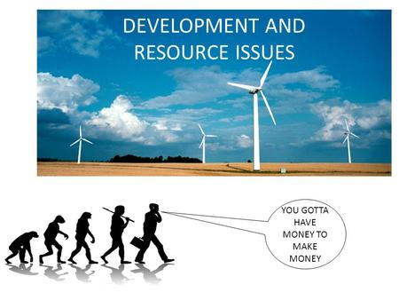 DEVELOPMENT AND RESOURCE ISSUES YOU GOTTA HAVE MONEY TO MAKE MONEY.